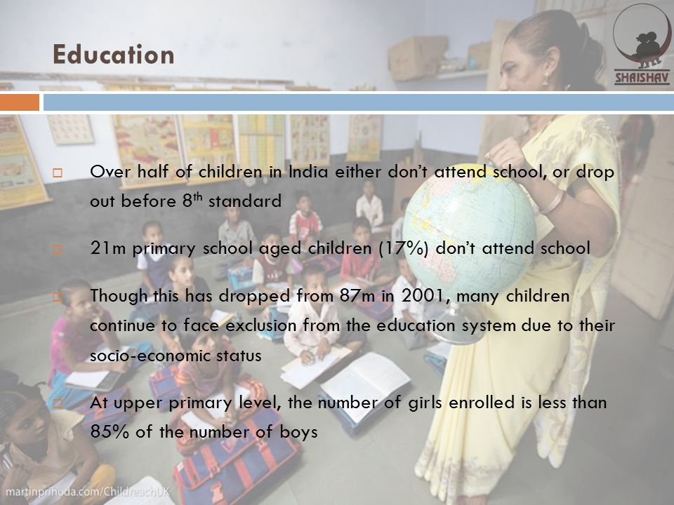 Education Over half of children in India either don't attend school, or drop out before 8th standard.