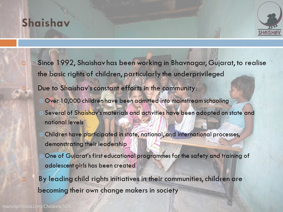 Shaishav Since 1992, Shaishav has been working in Bhavnagar, Gujarat, to realise the basic rights of children, particularly the underprivileged.