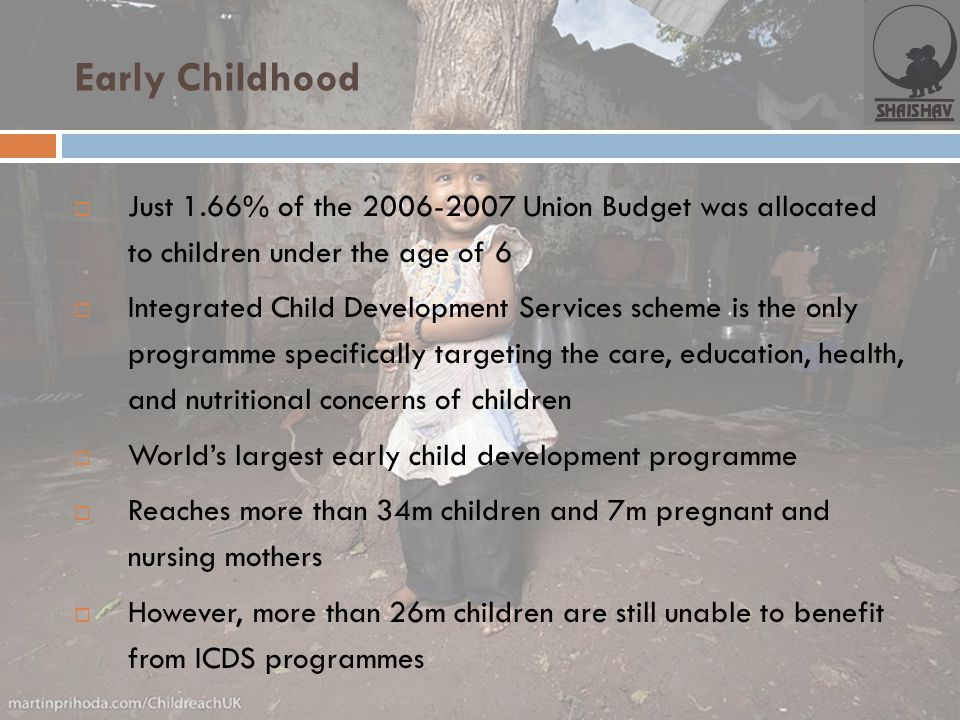 Early Childhood Just 1.66% of the 2006-2007 Union Budget was allocated to children under the age of 6.
