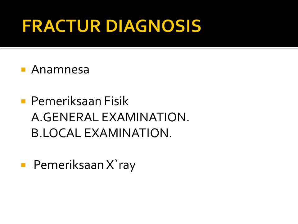 FRACTUR DIAGNOSIS Anamnesa Pemeriksaan Fisik A.GENERAL EXAMINATION.