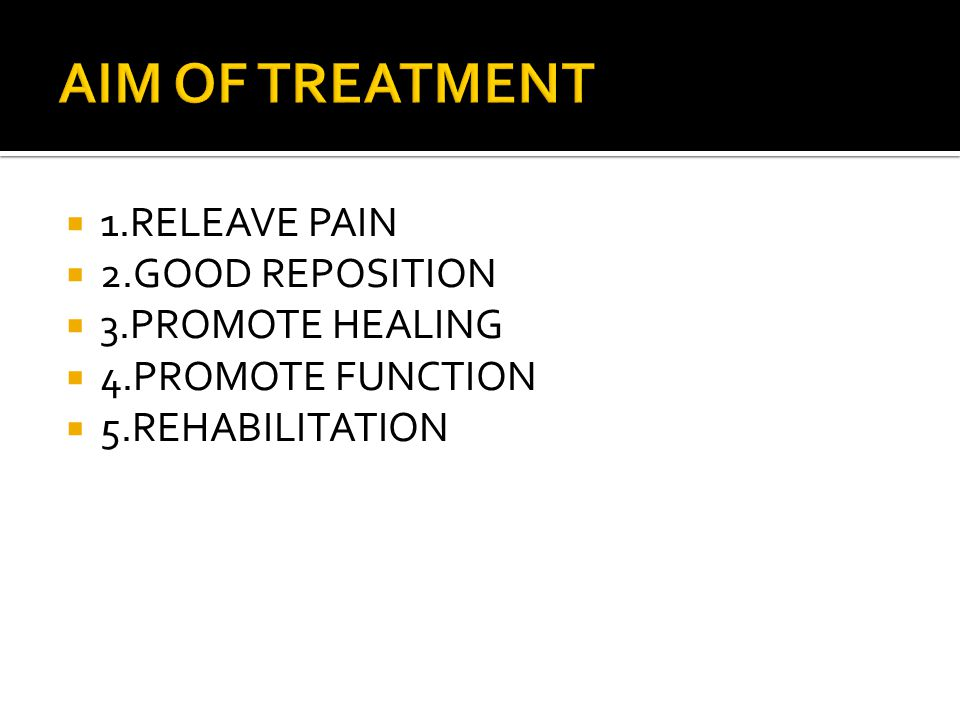 AIM OF TREATMENT 1.RELEAVE PAIN 2.GOOD REPOSITION 3.PROMOTE HEALING