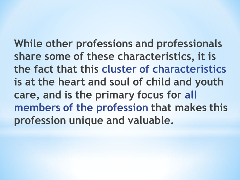 While other professions and professionals share some of these characteristics, it is the fact that this cluster of characteristics is at the heart and soul of child and youth care, and is the primary focus for all members of the profession that makes this profession unique and valuable.