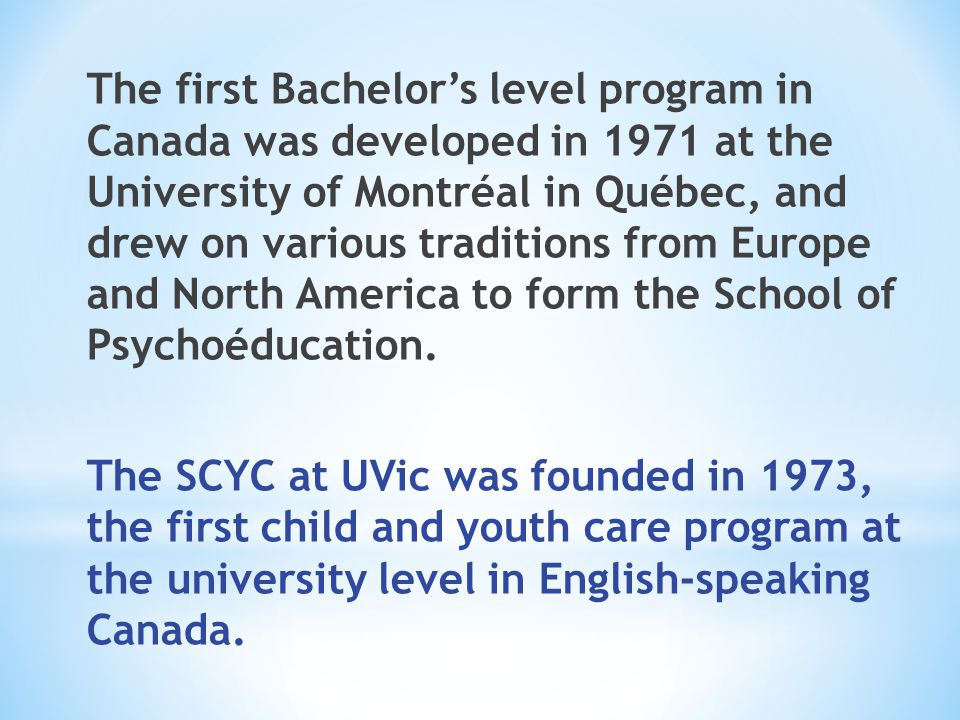 The first Bachelor's level program in Canada was developed in 1971 at the University of Montréal in Québec, and drew on various traditions from Europe and North America to form the School of Psychoéducation.