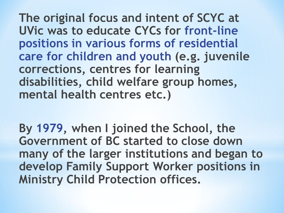 The original focus and intent of SCYC at UVic was to educate CYCs for front-line positions in various forms of residential care for children and youth (e.g.