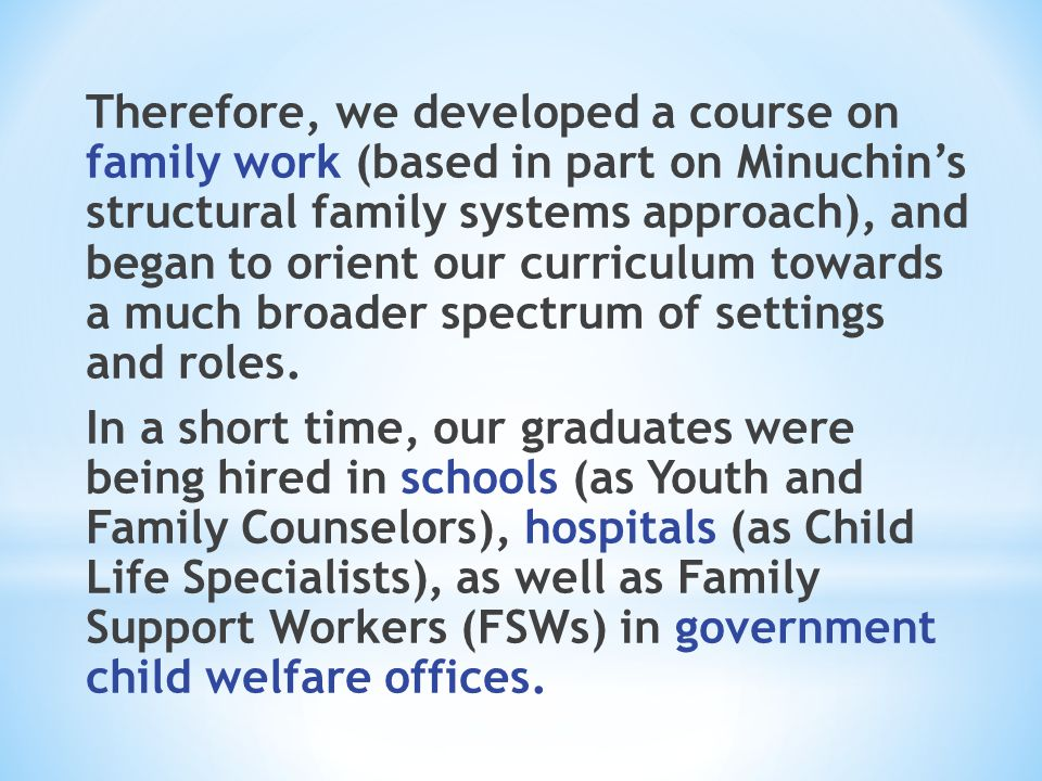 Therefore, we developed a course on family work (based in part on Minuchin's structural family systems approach), and began to orient our curriculum towards a much broader spectrum of settings and roles.