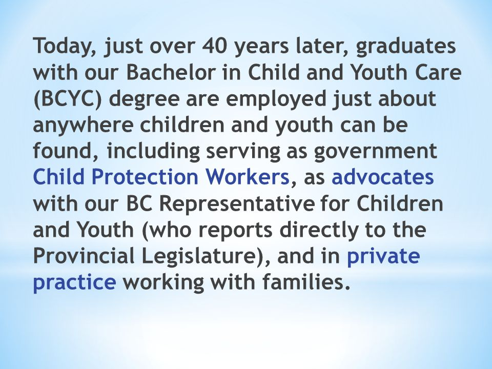 Today, just over 40 years later, graduates with our Bachelor in Child and Youth Care (BCYC) degree are employed just about anywhere children and youth can be found, including serving as government Child Protection Workers, as advocates with our BC Representative for Children and Youth (who reports directly to the Provincial Legislature), and in private practice working with families.