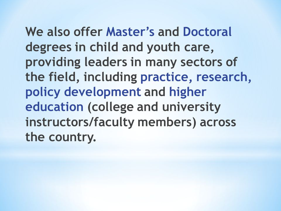 We also offer Master's and Doctoral degrees in child and youth care, providing leaders in many sectors of the field, including practice, research, policy development and higher education (college and university instructors/faculty members) across the country.
