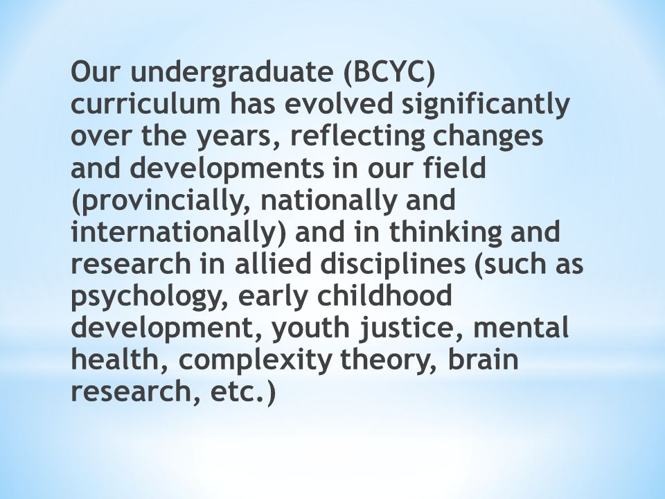 Our undergraduate (BCYC) curriculum has evolved significantly over the years, reflecting changes and developments in our field (provincially, nationally and internationally) and in thinking and research in allied disciplines (such as psychology, early childhood development, youth justice, mental health, complexity theory, brain research, etc.)