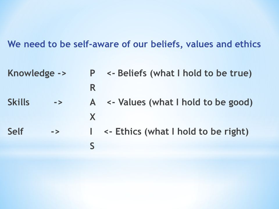 We need to be self-aware of our beliefs, values and ethics Knowledge -> P <- Beliefs (what I hold to be true) R Skills -> A <- Values (what I hold to be good) X Self -> I <- Ethics (what I hold to be right) S