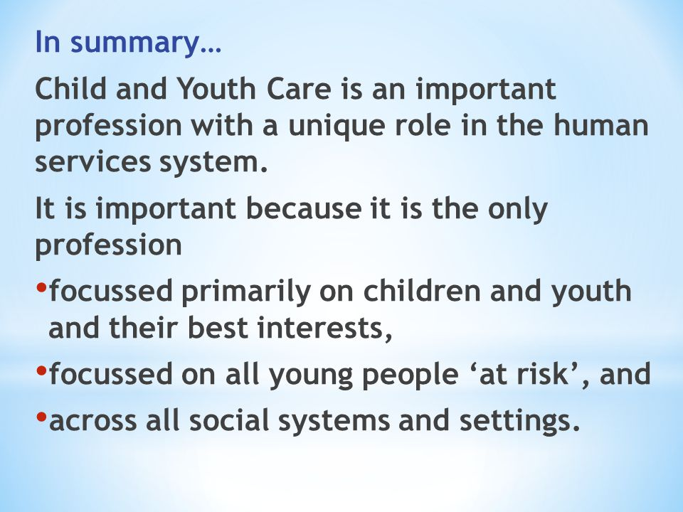 In summary… Child and Youth Care is an important profession with a unique role in the human services system.