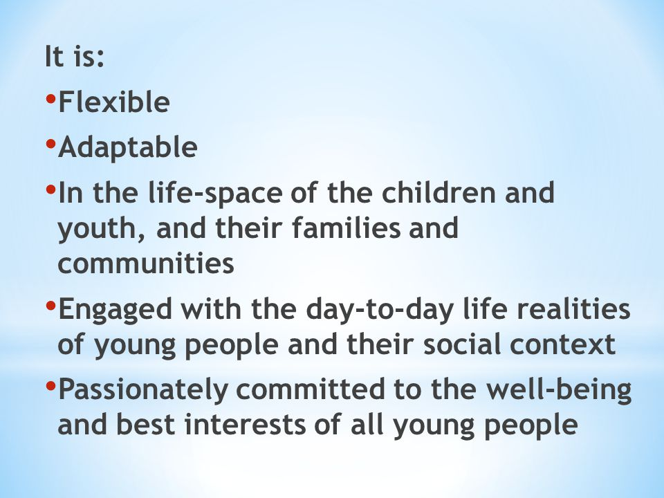 It is: Flexible. Adaptable. In the life-space of the children and youth, and their families and communities.
