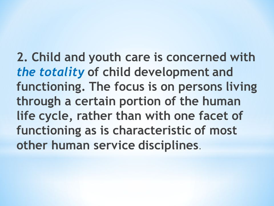 2. Child and youth care is concerned with the totality of child development and functioning.
