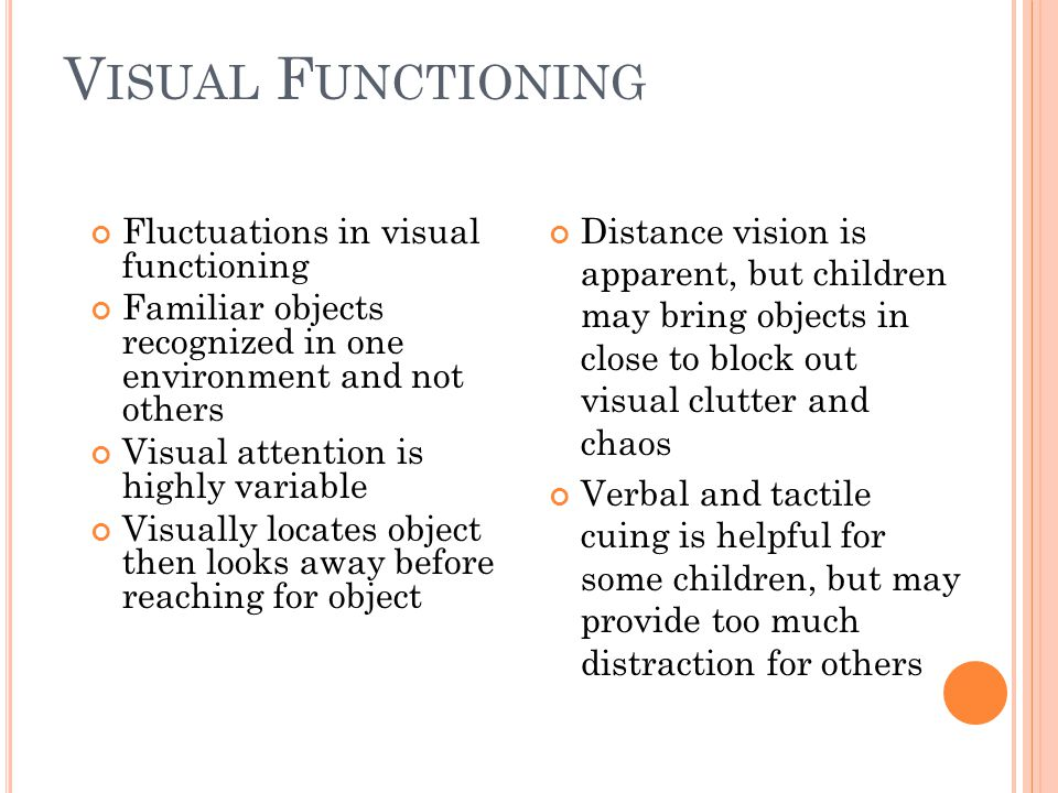 Visual Functioning Distance vision is apparent, but children may bring objects in close to block out visual clutter and chaos.