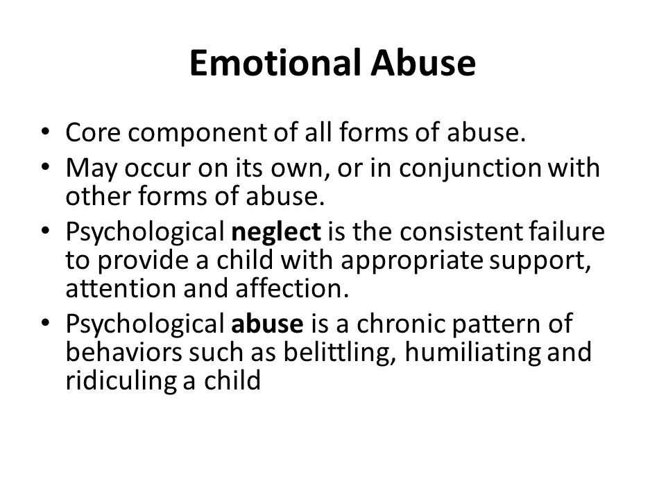 Emotional Abuse Core component of all forms of abuse.