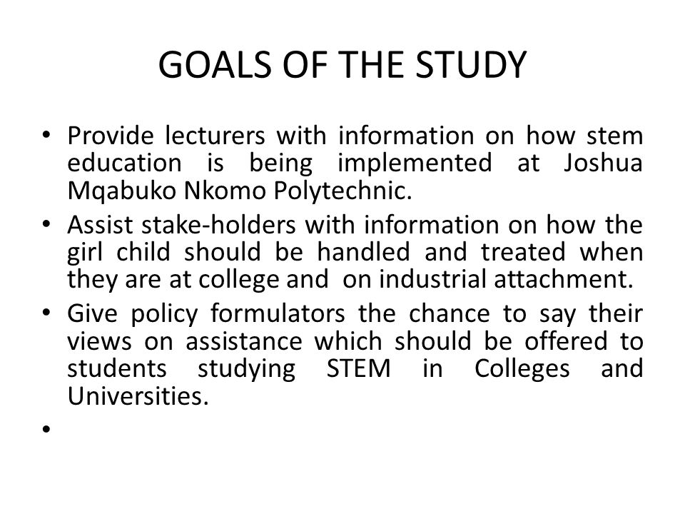 GOALS OF THE STUDY Provide lecturers with information on how stem education is being implemented at Joshua Mqabuko Nkomo Polytechnic.