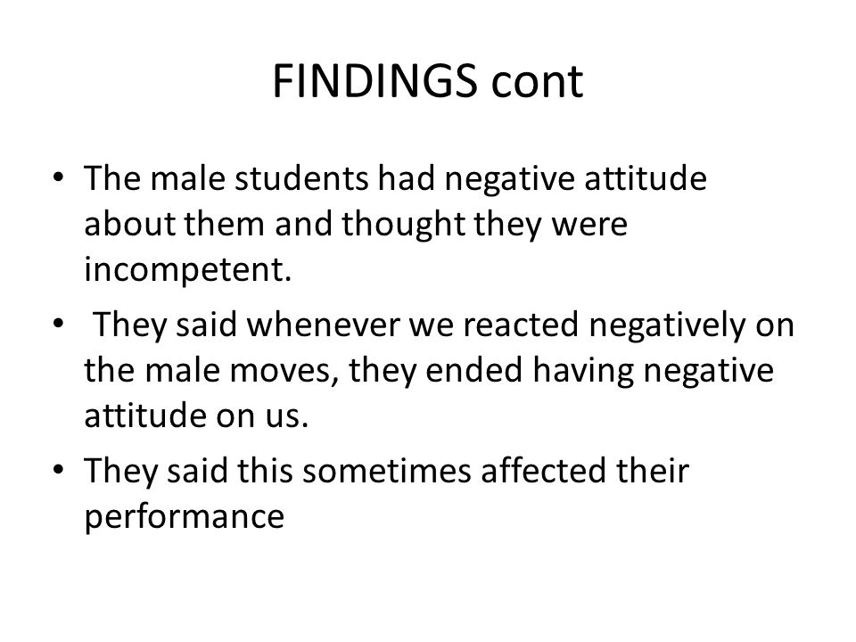 FINDINGS cont The male students had negative attitude about them and thought they were incompetent.
