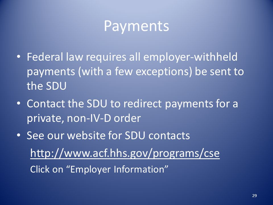 Payments Federal law requires all employer-withheld payments (with a few exceptions) be sent to the SDU.