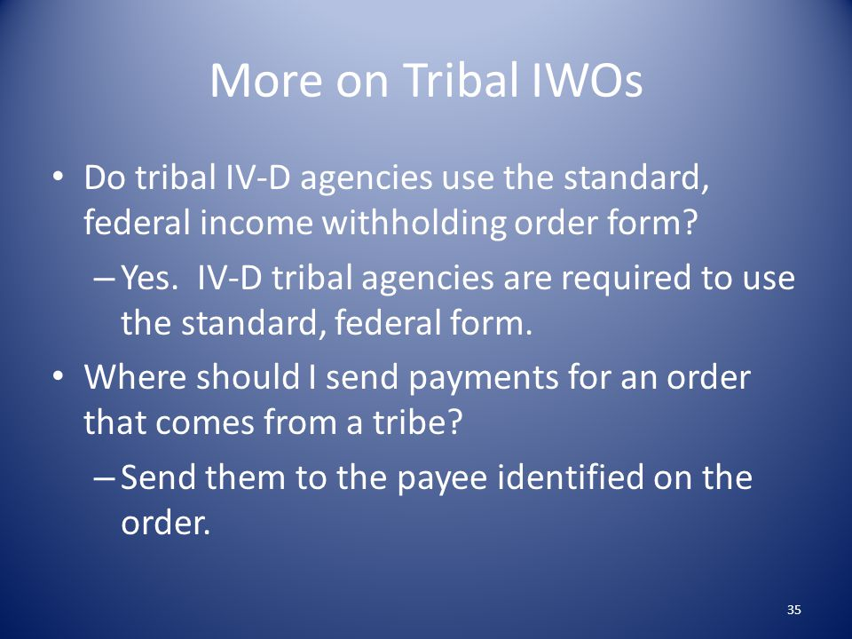 More on Tribal IWOs Do tribal IV-D agencies use the standard, federal income withholding order form