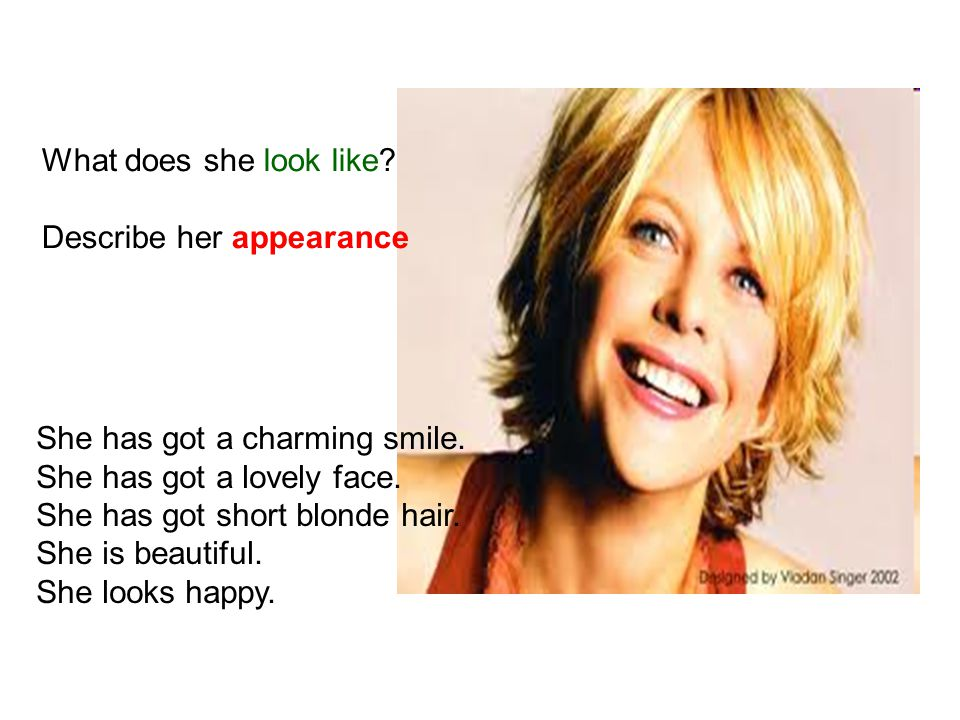 What does she look like Describe her appearance. She has got a charming smile. She has got a lovely face.