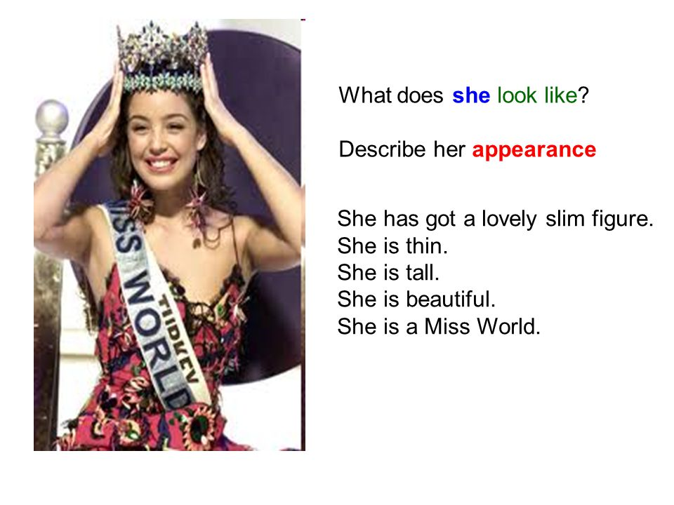 What does she look like Describe her appearance. She has got a lovely slim figure. She is thin. She is tall.