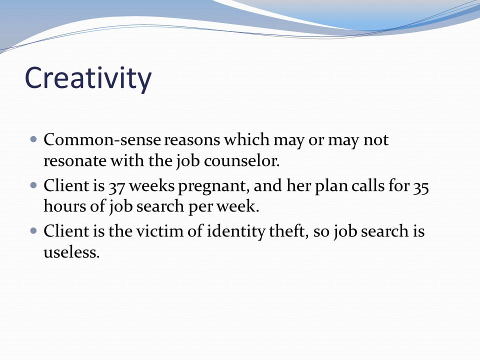 Creativity Common-sense reasons which may or may not resonate with the job counselor.