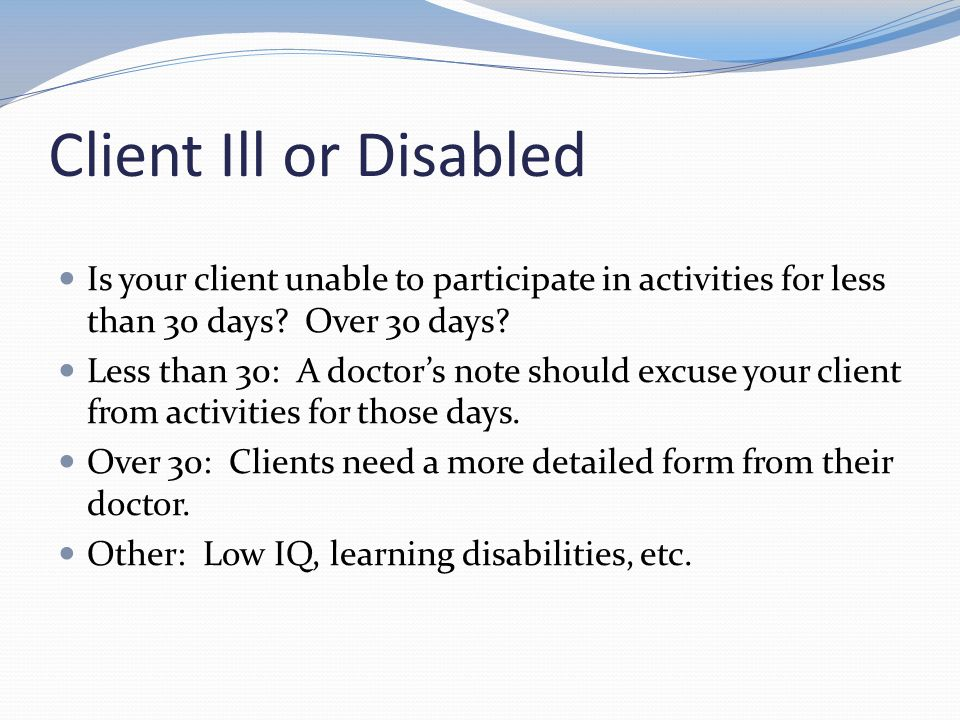 Client Ill or Disabled Is your client unable to participate in activities for less than 30 days Over 30 days
