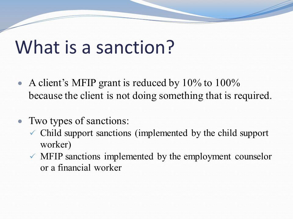 What is a sanction A client's MFIP grant is reduced by 10% to 100% because the client is not doing something that is required.