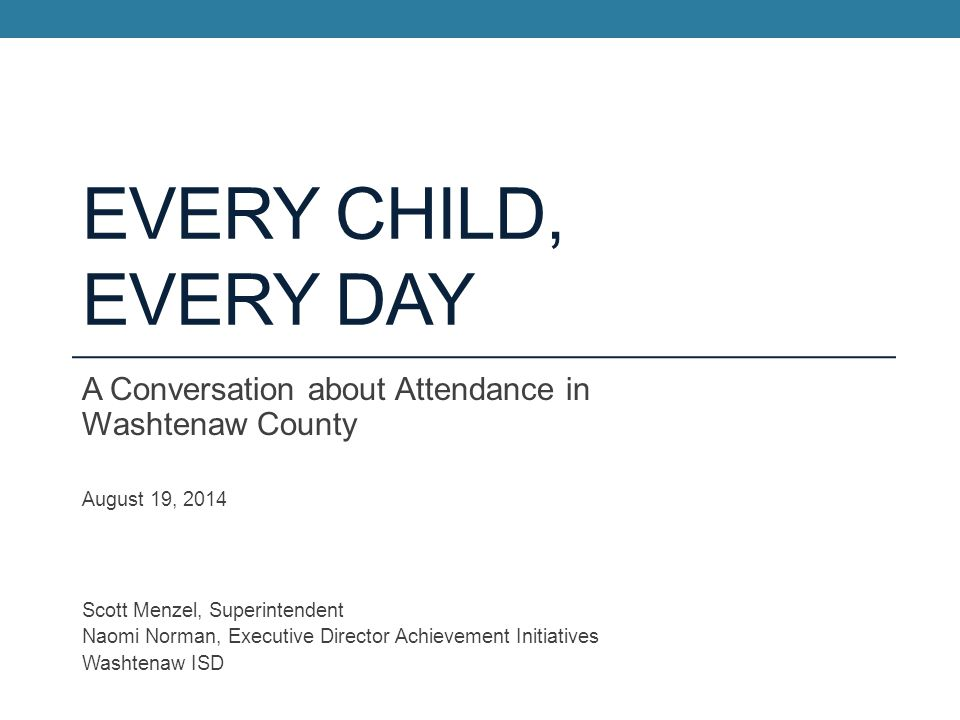Every Child, Every Day A Conversation about Attendance in Washtenaw County. August 19, 2014. Scott Menzel, Superintendent.