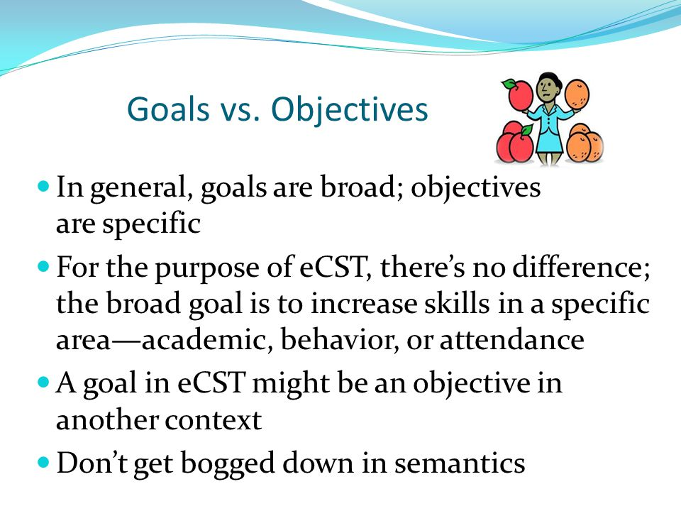 Goals vs. Objectives In general, goals are broad; objectives are specific.