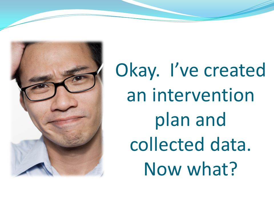Okay. I've created an intervention plan and collected data. Now what
