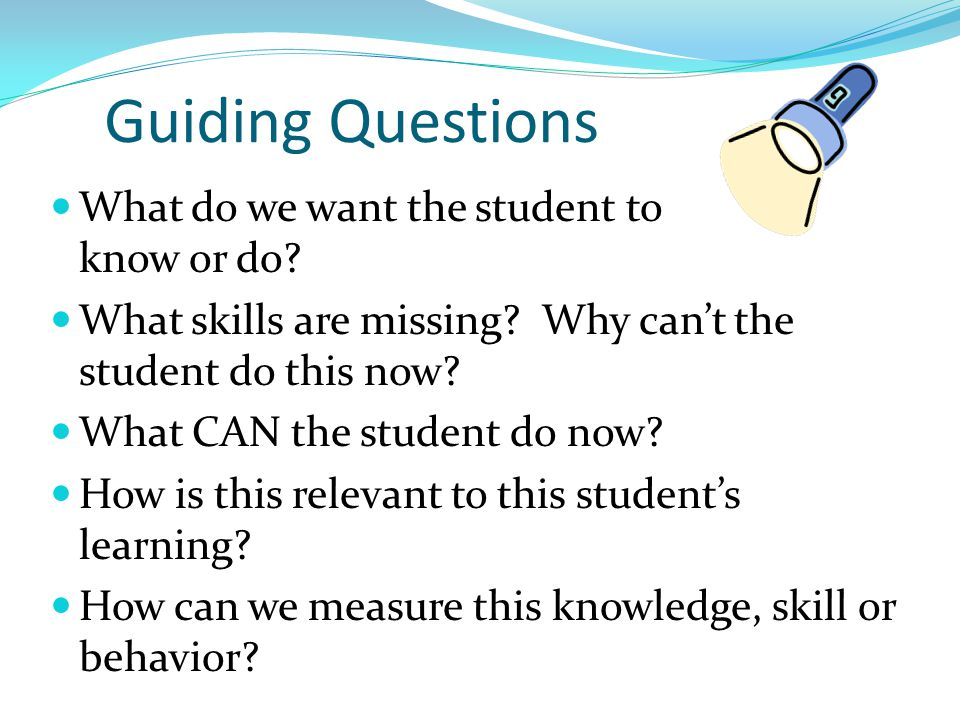 Guiding Questions What do we want the student to know or do