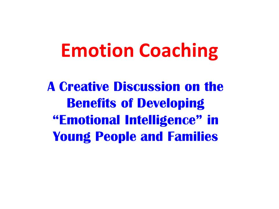 Emotion Coaching A Creative Discussion on the Benefits of Developing Emotional Intelligence in Young People and Families.