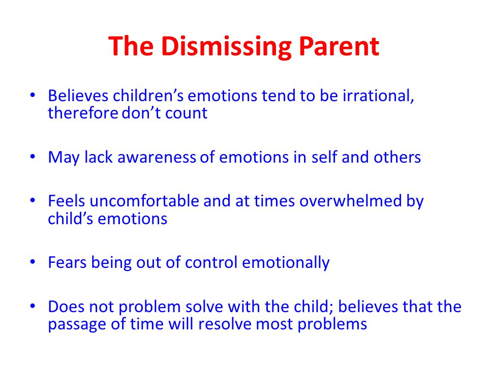 The Dismissing Parent Believes children's emotions tend to be irrational, therefore don't count. May lack awareness of emotions in self and others.