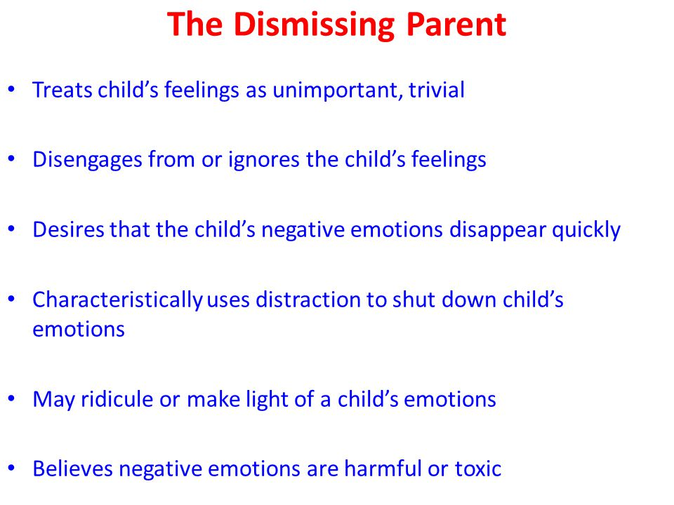 The Dismissing Parent Treats child's feelings as unimportant, trivial