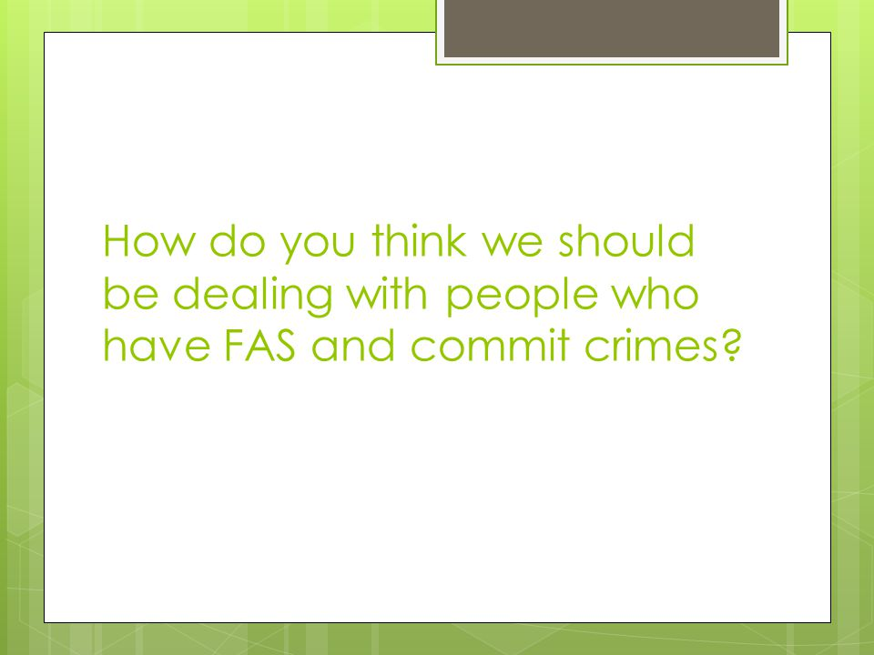 How do you think we should be dealing with people who have FAS and commit crimes