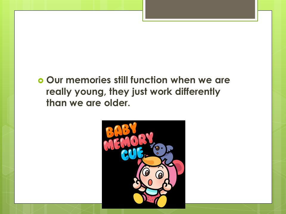 Our memories still function when we are really young, they just work differently than we are older.