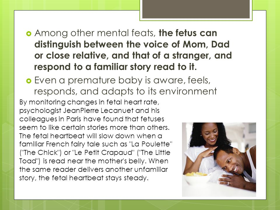 Among other mental feats, the fetus can distinguish between the voice of Mom, Dad or close relative, and that of a stranger, and respond to a familiar story read to it.