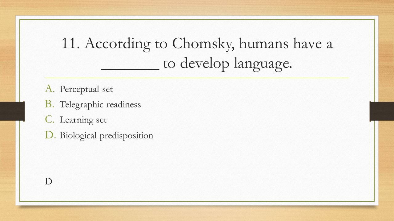 11. According to Chomsky, humans have a _______ to develop language.