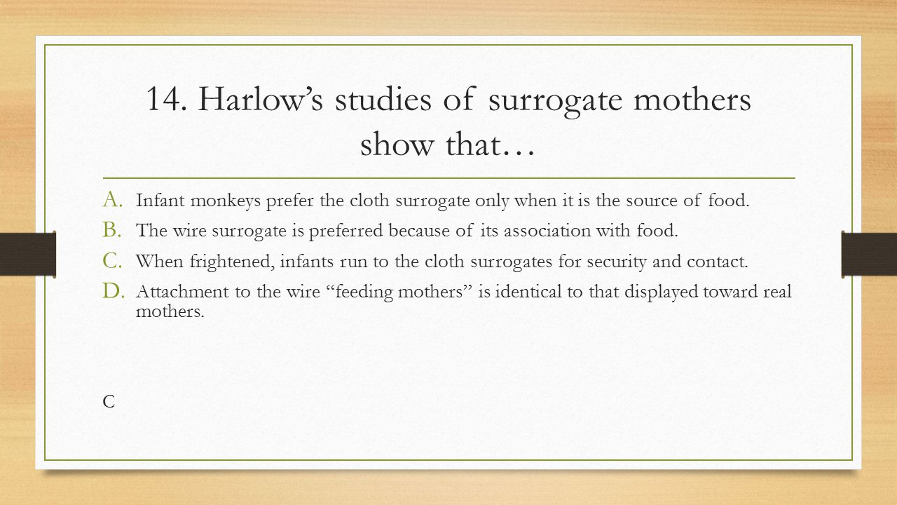 14. Harlow's studies of surrogate mothers show that…