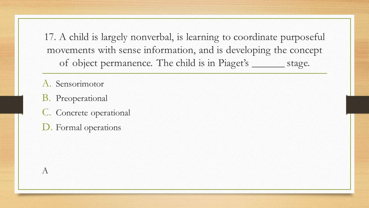 17. A child is largely nonverbal, is learning to coordinate purposeful movements with sense information, and is developing the concept of object permanence. The child is in Piaget's ______ stage.