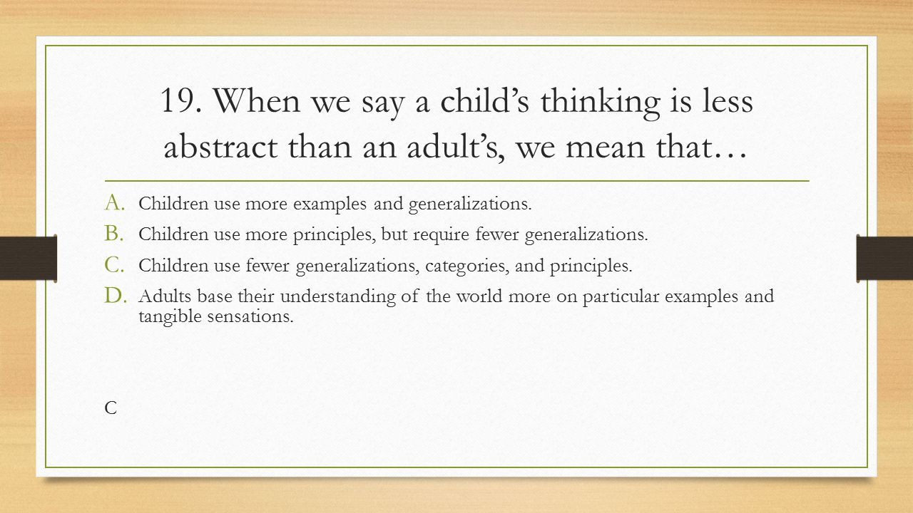19. When we say a child's thinking is less abstract than an adult's, we mean that…