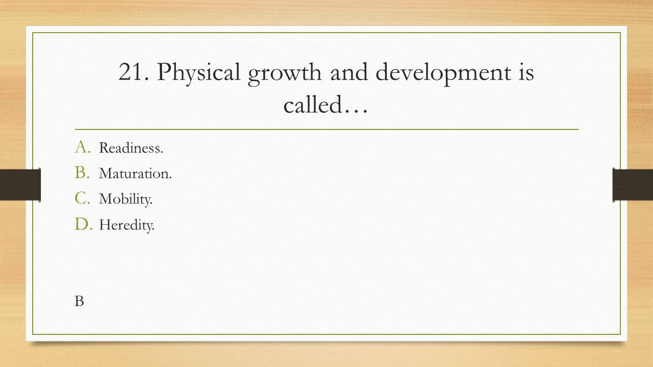 21. Physical growth and development is called…
