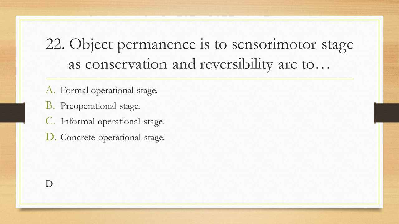 22. Object permanence is to sensorimotor stage as conservation and reversibility are to…
