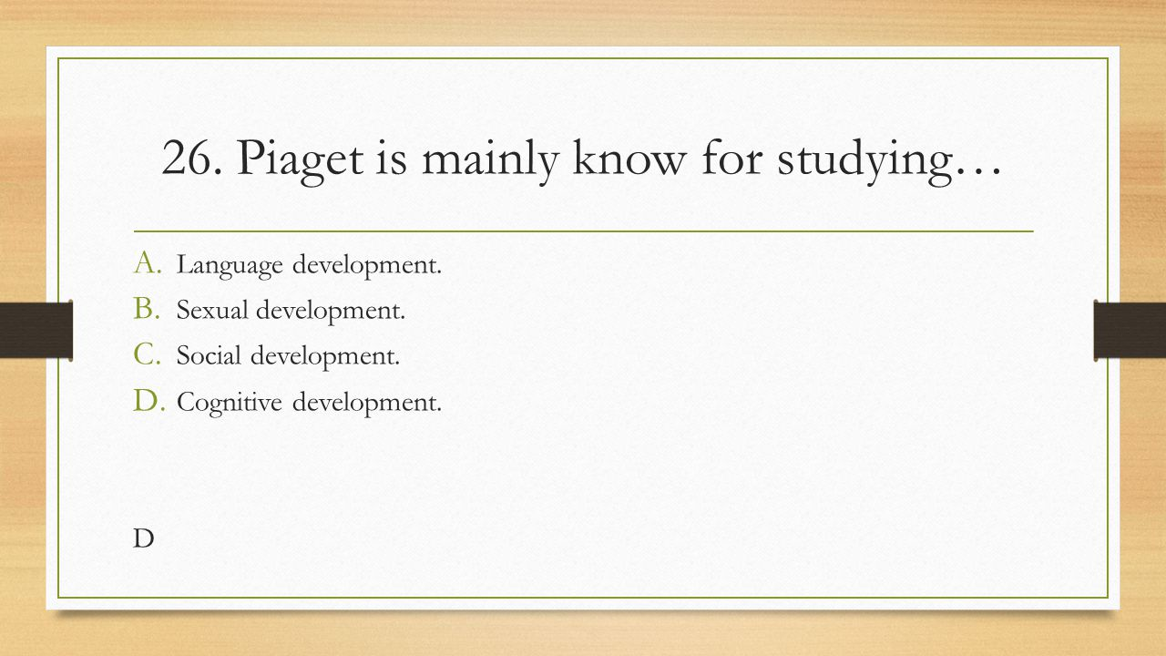 26. Piaget is mainly know for studying…
