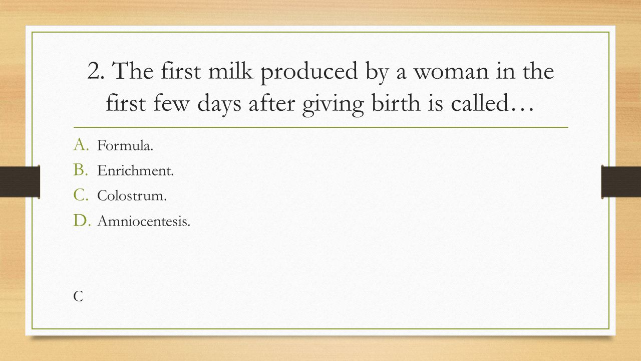 2. The first milk produced by a woman in the first few days after giving birth is called…