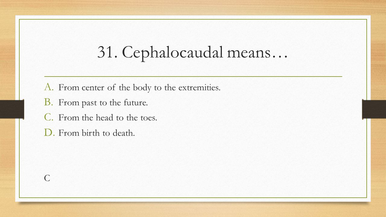 31. Cephalocaudal means… From center of the body to the extremities.