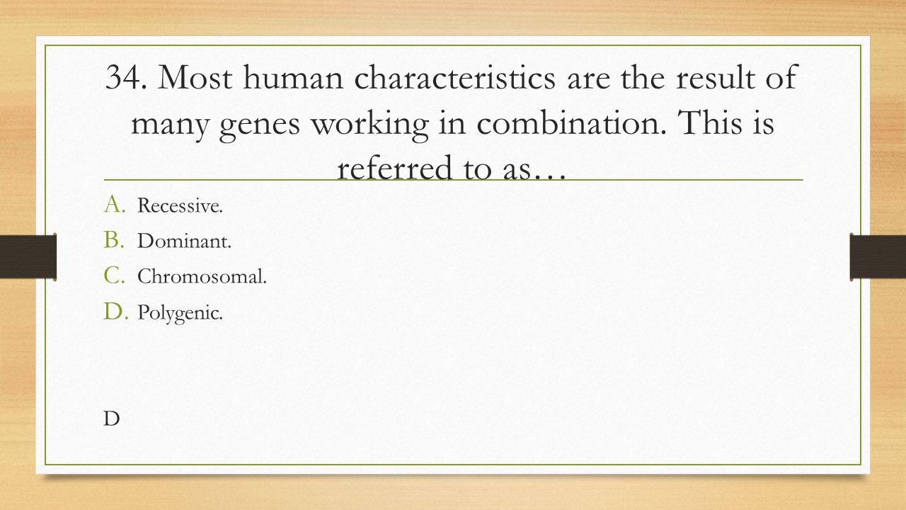 34. Most human characteristics are the result of many genes working in combination. This is referred to as…
