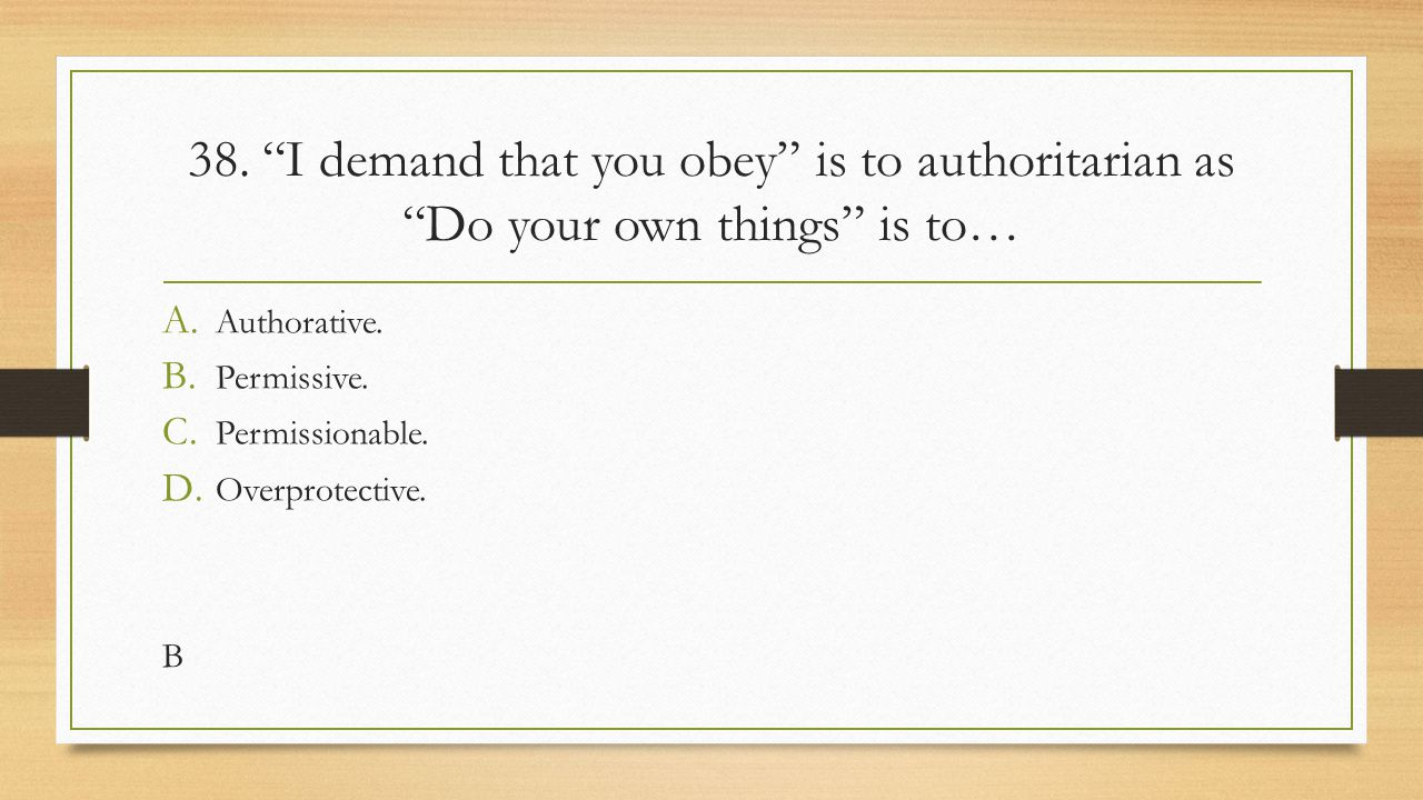 38. I demand that you obey is to authoritarian as Do your own things is to…