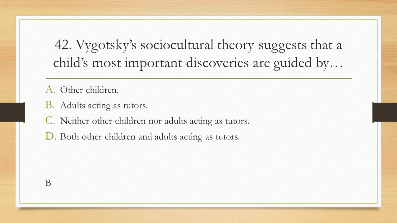 42. Vygotsky's sociocultural theory suggests that a child's most important discoveries are guided by…