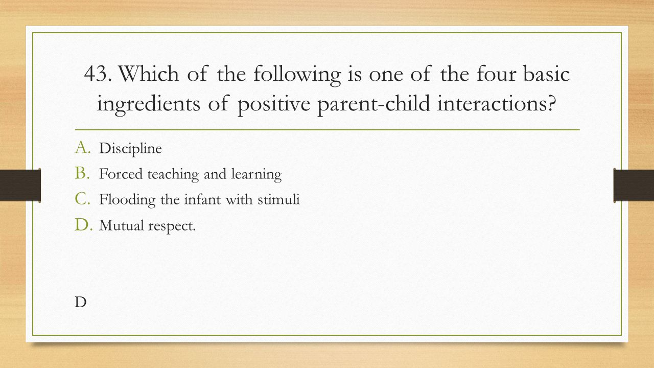 43. Which of the following is one of the four basic ingredients of positive parent-child interactions